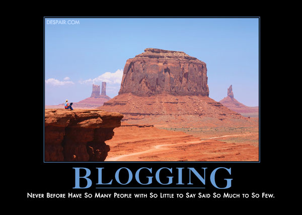 BLOGGING: Never before have so many people with so little to say said so much to so few.